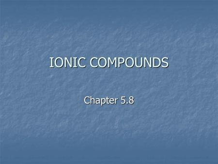 IONIC COMPOUNDS Chapter 5.8. IONIC COMPOUNDS Recall: Metals form positive ions (+) and non-metals form negative ions (-). Na 1+ Cl 1-
