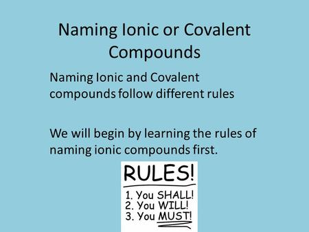 Naming Ionic or Covalent Compounds Naming Ionic and Covalent compounds follow different rules We will begin by learning the rules of naming ionic compounds.