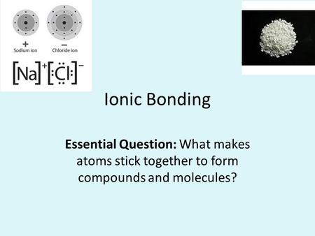 Ionic Bonding Essential Question: What makes atoms stick together to form compounds and molecules?