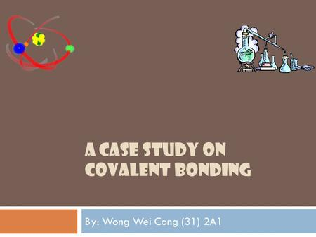 A CASE STUDY ON COVALENT BONDING By: Wong Wei Cong (31) 2A1.