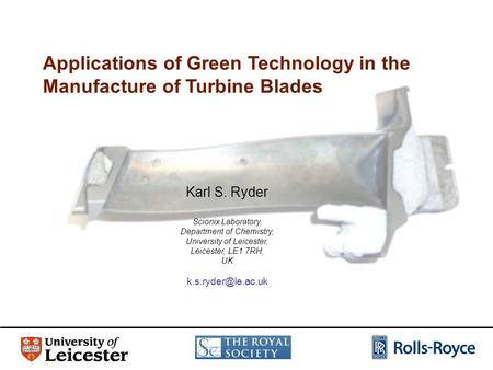Applications of Green Technology in the Manufacture of Turbine Blades Karl S. Ryder Scionix Laboratory, Department of Chemistry, University of Leicester,