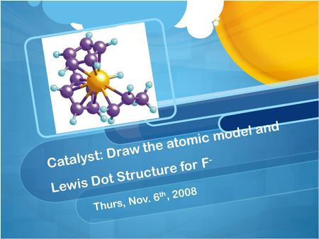 Catalyst: Draw the atomic model and Lewis Dot Structure for F - Thurs, Nov. 6 th, 2008.