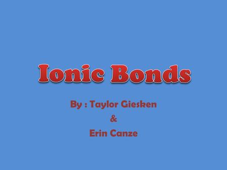 By : Taylor Giesken & Erin Canze. Definition * A bond where one or more atoms from one atom remove themselves and attach to another one. Resulting in.