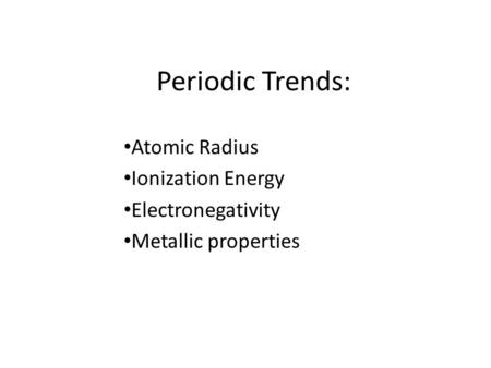 Periodic Trends: Atomic Radius Ionization Energy Electronegativity Metallic properties.