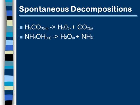 Spontaneous Decompositions n H 2 CO 3 (aq) -> H 2 0 (l) + CO 2 (g) n NH 4 OH (aq) -> H 2 O (l) + NH 3.