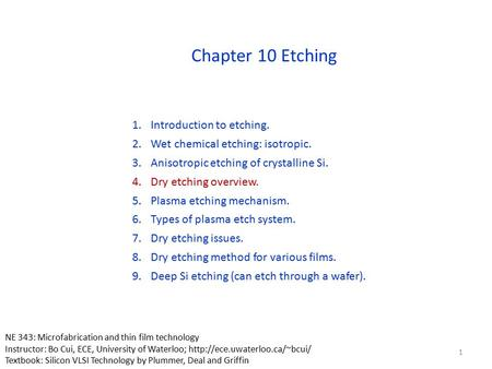Chapter 10 Etching 1.Introduction to etching. 2.Wet chemical etching: isotropic. 3.Anisotropic etching of crystalline Si. 4.Dry etching overview. 5.Plasma.