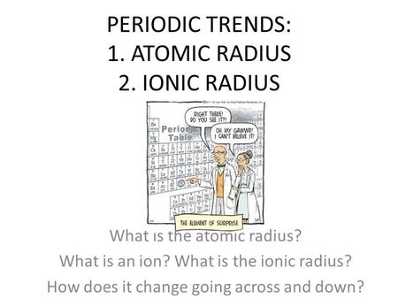 PERIODIC TRENDS: 1. ATOMIC RADIUS 2. IONIC RADIUS What is the atomic radius? What is an ion? What is the ionic radius? How does it change going across.