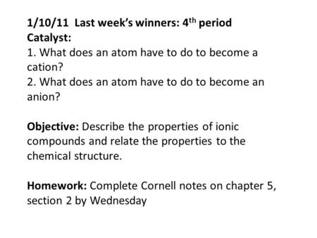 1/10/11 Last week's winners: 4 th period Catalyst: 1. What does an atom have to do to become a cation? 2. What does an atom have to do to become an anion?