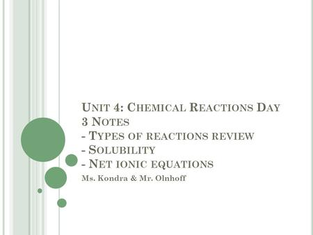 U NIT 4: C HEMICAL R EACTIONS D AY 3 N OTES - T YPES OF REACTIONS REVIEW - S OLUBILITY - N ET IONIC EQUATIONS Ms. Kondra & Mr. Olnhoff.