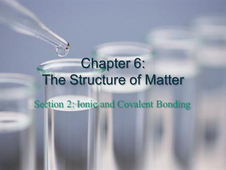 Chapter 6: The Structure of Matter Section 2: Ionic and Covalent Bonding.