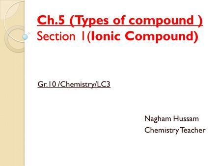 Ch.5 (Types of compound ) Section 1(Ionic Compound) Gr.10 /Chemistry/LC3 Nagham Hussam Chemistry Teacher.
