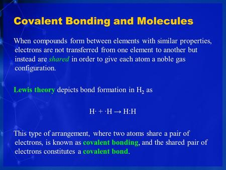 Covalent Bonding and Molecules When compounds form between elements with similar properties, electrons are not transferred from one element to another.