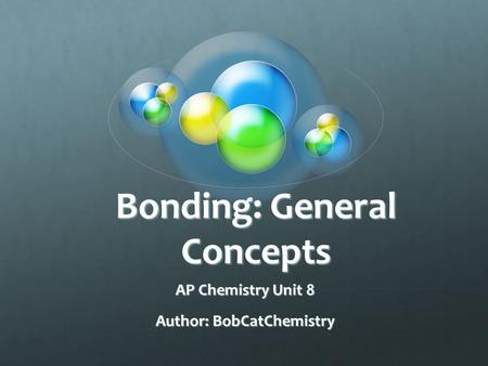 Bonding: General Concepts AP Chemistry Unit 8 Author: BobCatChemistry.