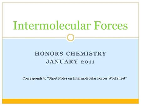 "HONORS CHEMISTRY JANUARY 2011 Intermolecular Forces Corresponds to ""Short Notes on Intermolecular Forces Worksheet"""