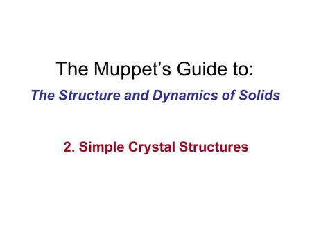 The Muppet's Guide to: The Structure and Dynamics of Solids 2. Simple Crystal Structures.