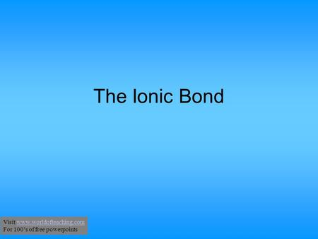 The Ionic Bond Visit www.worldofteaching.comwww.worldofteaching.com For 100's of free powerpoints.