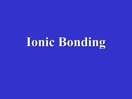 Ionic Bonding. A.Ionic bonding is the transfer of electrons from one atom to another –A transfer of electrons will cause atoms to become charged A charged.