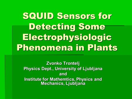 SQUID Sensors for Detecting Some Electrophysiologic Phenomena in Plants Zvonko Trontelj Physics Dept., University of Ljubljana and Institute for Mathemtics,