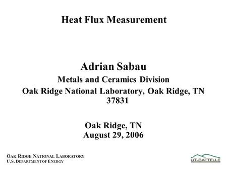 O AK R IDGE N ATIONAL L ABORATORY U.S. D EPARTMENT OF E NERGY Heat Flux Measurement Adrian Sabau Metals and Ceramics Division Oak Ridge National Laboratory,