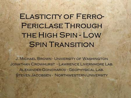 Elasticity of Ferro- Periclase Through the High Spin - Low Spin Transition J. Michael Brown - University of Washington Jonathan Crowhurst - Lawrence Livernmore.