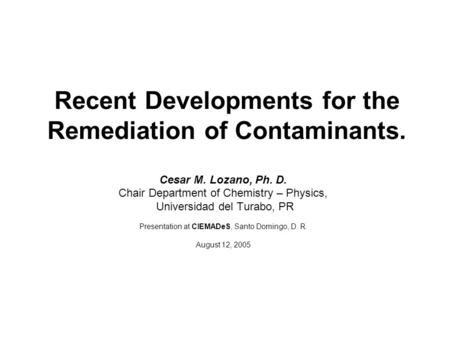 Recent Developments for the Remediation of Contaminants. Cesar M. Lozano, Ph. D. Chair Department of Chemistry – Physics, Universidad del Turabo, PR Presentation.