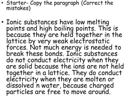 Starter- Copy the paragraph (Correct the mistakes) Ionic substances have low melting points and high boiling points. This is because they are held together.