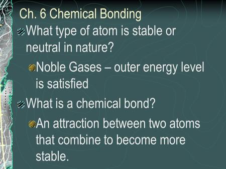 Ch. 6 Chemical Bonding What type of atom is stable or neutral in nature? Noble Gases – outer energy level is satisfied What is a chemical bond? An attraction.