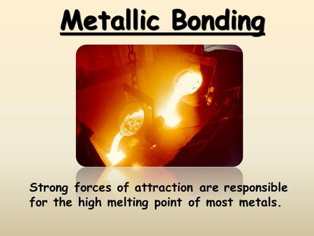 Metallic Bonding Strong forces of attraction are responsible for the high melting point of most metals.