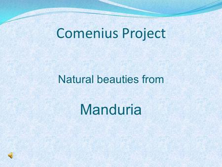 Comenius Project Natural beauties from Manduria. ! For our Comenius Project we want to show you some pictures of three of our natural beauties. Manduria.