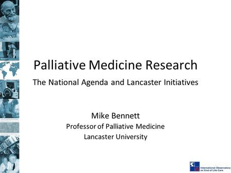 Palliative Medicine Research The National Agenda and Lancaster Initiatives Mike Bennett Professor of Palliative Medicine Lancaster University.