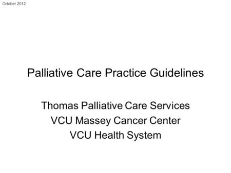 October 2012 Palliative Care Practice Guidelines Thomas Palliative Care Services VCU Massey Cancer Center VCU Health System.