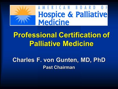 Professional Certification of Palliative Medicine Charles F. von Gunten, MD, PhD Past Chairman.