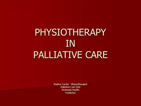 PHYSIOTHERAPY IN PALLIATIVE CARE Pauline Cerdor - Physiotherapist Palliative Care Unit Peninsula Health Frankston.