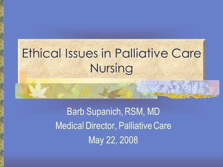 Ethical Issues in Palliative Care Nursing Barb Supanich, RSM, MD Medical Director, Palliative Care May 22, 2008.