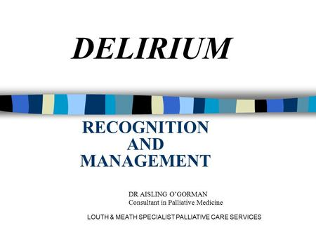 LOUTH & MEATH SPECIALIST PALLIATIVE CARE SERVICES RECOGNITION AND MANAGEMENT DELIRIUM DR AISLING O'GORMAN Consultant in Palliative Medicine.