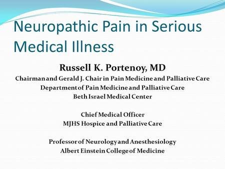 Neuropathic Pain in Serious Medical Illness Russell K. Portenoy, MD Chairman and Gerald J. Chair in Pain Medicine and Palliative Care Department of Pain.