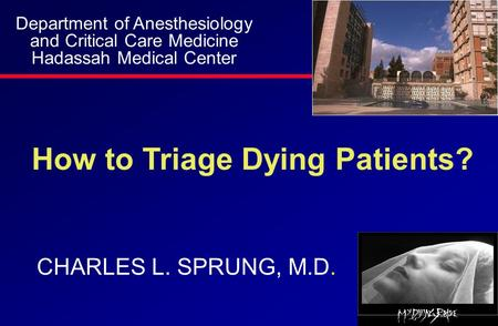 How to Triage Dying Patients? CHARLES L. SPRUNG, M.D. Department of Anesthesiology and Critical Care Medicine Hadassah Medical Center.