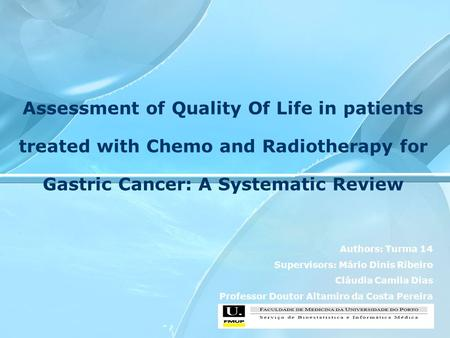 Assessment of Quality Of Life in patients treated with Chemo and Radiotherapy for Gastric Cancer: A Systematic Review Authors: Turma 14 Supervisors: Mário.