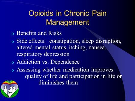 Opioids in Chronic Pain Management o Benefits and Risks o Side effects: constipation, sleep disruption, altered mental status, itching, nausea, respiratory.