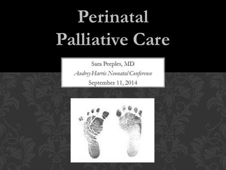Sara Peeples, MD Audrey Harris Neonatal Conference September 11, 2014 Perinatal Palliative Care.