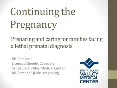 Continuing the Pregnancy Bill Campbell Licensed Genetic Counselor Santa Clara Valley Medical Center Preparing and caring for.