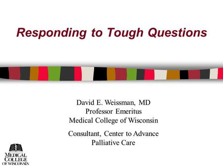 Responding to Tough Questions David E. Weissman, MD Professor Emeritus Medical College of Wisconsin Consultant, Center to Advance Palliative Care.
