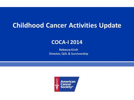 Childhood Cancer Activities Update COCA-I 2014 Rebecca Kirch Director, QOL & Survivorship.