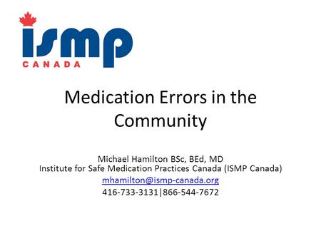 Medication Errors in the Community Michael Hamilton BSc, BEd, MD Institute for Safe Medication Practices Canada (ISMP Canada)