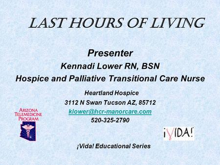 Last Hours of Living Presenter Kennadi Lower RN, BSN Hospice and Palliative Transitional Care Nurse Heartland Hospice 3112 N Swan Tucson AZ, 85712