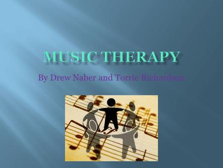 By Drew Naber and Torrie Richardson.  Music therapy has been used since ancient times; the earliest writings recorded were from Aristotle and Plato.