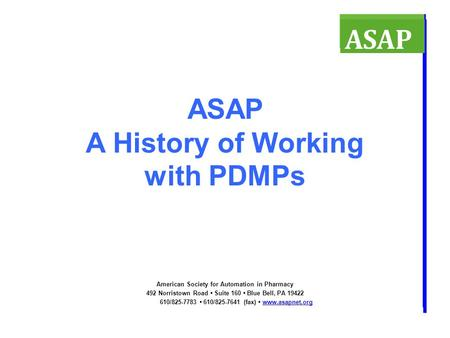 ASAP A History of Working with PDMPs American Society for Automation in Pharmacy 492 Norristown Road Suite 160 Blue Bell, PA 19422 610/825-7783 610/825-7641.