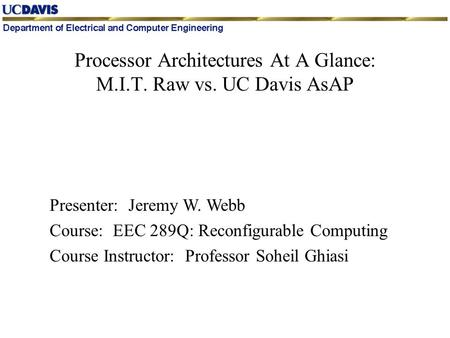 Presenter: Jeremy W. Webb Course: EEC 289Q: Reconfigurable Computing Course Instructor: Professor Soheil Ghiasi Processor Architectures At A Glance: M.I.T.