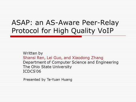 ASAP: an AS-Aware Peer-Relay Protocol for High Quality VoIP Written by Shansi Ren, Lei Guo, and Xiaodong Zhang Department of Computer Science and Engineering.
