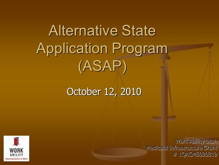 Alternative State Application Program (ASAP) October 12, 2010 Work Ability Utah Medicaid Infrastructure Grant # 1QACMS030319.
